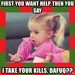 dafuq girl - fIRST YOU WANT HELP, THEN YOU SAY I TAKE YOUR KILLS. DAFUQ??