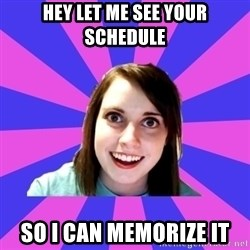 over attached girlfriend - HEY LET ME SEE YOUR SCHEDULE SO I CAN MEMORIZE IT