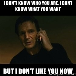 liam neeson taken - I don't know who you are, i dont know what you want But i don't like you now