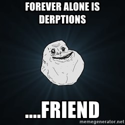 Forever Alone - forever alone is derptions  ....friend