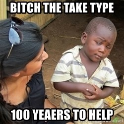 Skeptical 3rd World Kid - bitch the take type  100 yeaers to help