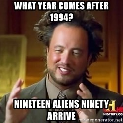 Ancient Aliens - what year comes after 1994? nineteen aliens ninety arrive