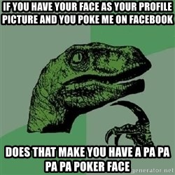 Philosoraptor - if you have your face as your profile picture and you poke me on facebook does that make you have a pa pa pa pa poker face