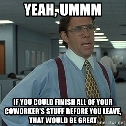 Office Space That Would Be Great - yeah, ummm if you could finish all of your coworker's stuff before you leave, that would be great