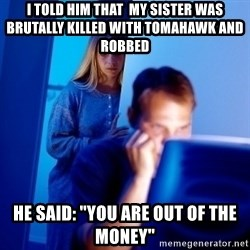 "Internet Husband - I told him that  my sister was brutally killed with tomahawk and robbed he said: ""You are out of the money"""