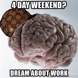 Scumbag Brain - 4 day weekend? dream about work