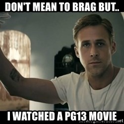 ryan gosling hey girl - Don't mean to brag buT.. I watched a pg13 movie