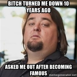 chumlee - Bitch turned me down 10 years ago asked me out after becoming famous