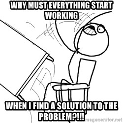Desk Flip Rage Guy - WHY MUST EVERYTHING START WORKING WHEN I FIND A SOLUTION TO THE PROBLEM?!!!