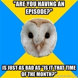"""Bipolar Owl - """"are you having an episode?"""" is just as bad as """"is it that time of the month?"""""""
