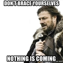 Prepare yourself - don't brace yourselves nothing is coming