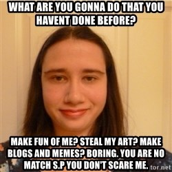 Scary b*tch. - what are you gonna do that you havent done before? make fun of me? steal my art? make blogs and memes? boring. you are no match s.p You don't scare me.