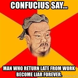 Chinese Proverb - Confucius say... man who return late from work become liar forever.