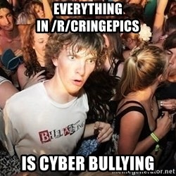 Sudden Realization Ralph - Everything in /r/cringepics Is cyber bullying