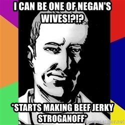 Spiteful Spencer - I can be one of negan's wives!?!? *starts making beef jerky stroganoff*