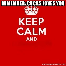 Keep Calm 2 - remember: cucas loves you