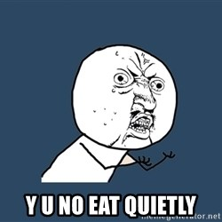 Y U No - y u no eat quietly