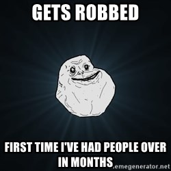 Forever Alone - Gets robbed First time i've had people over in months