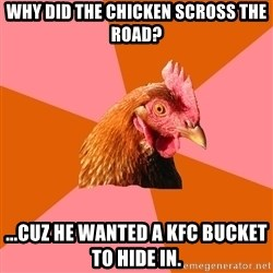 Anti Joke Chicken - why did the chicken scross the road? ...cuz he wanted a KFC bucket to hide in.