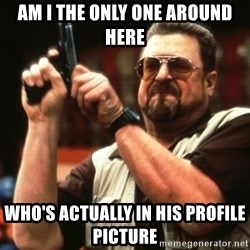 Big Lebowski - Am I the oNlY one around here Who's actually in his profile picture