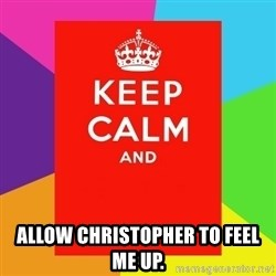 Keep calm and - allow christopher to feel me up.