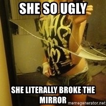 Dirtbag Kenyel  - SHE SO UGLY SHE LITERALLY BROKE THE MIRROR