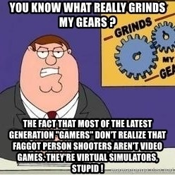 """Grinds My Gears Peter Griffin - you know what really grinds my gears ? the fact that most of the latest generation """"gamers"""" don't realize that faggot person shooters aren't video games. they're virtual simulators, stupid !"""