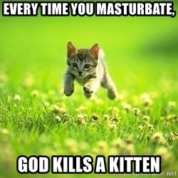 God Kills A Kitten - every time you masturbate, god kills a kitten