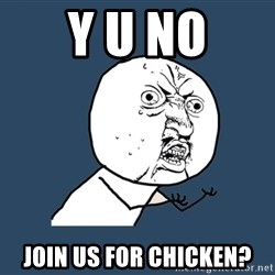 Y U No - y u no join us for chicken?