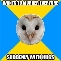 Bipolar Owl - Wants to murder everyone SUDDENLY with hugs
