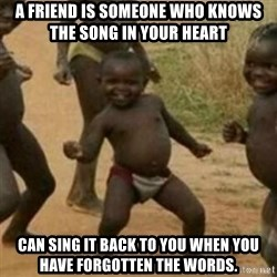 Black Kid - A friend is someone who knows the song in your heart  can sing it back to you when you have forgotten the words.