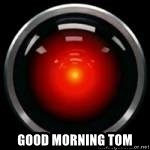 Hal 9000 - Good morning tom