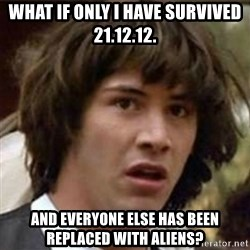 what if meme - What if only I have survived 21.12.12. and everyone else has been replaced with aliens?