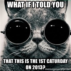 Morpheus Cat - What if i told you  that this is the 1st caturday on 2013?