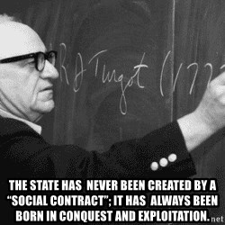 "Murray Rothbard - The State has  never been created by a ""social contract""; it has  always been born in conquest and exploitation."