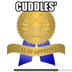 official seal of approval - Cuddles' _________