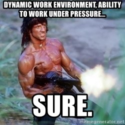 Rambo - DYNAMIC WORK ENVIRONMENT, ABILITY TO WORK UNDER PRESSURE... sure.