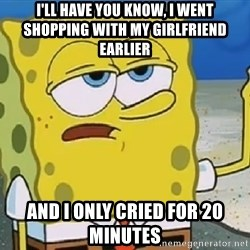 Only Cried for 20 minutes Spongebob - i'll have you know, I went shopping with my girlfriend earlier and i only cried for 20 minutes