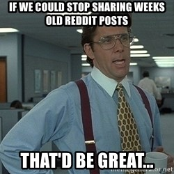 Bill Lumbergh - If we could stop sharing weeks old reddit posts That'd be great...