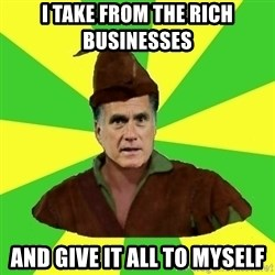 RomneyHood - I take from the rich businesses  and give it all to myself