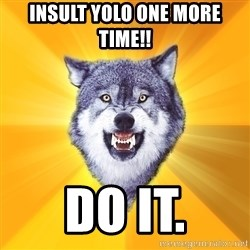 Courage Wolf - insult yolo one more time!! do it.