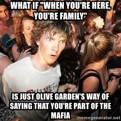 "Sudden Realization Ralph - what if ""when you're here, you're family"" is just olive garden's way of saying that you're part of the mafia"