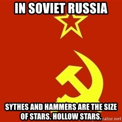 In Soviet Russia - In Soviet Russia Sythes And hammers are the size of stars. Hollow stars.