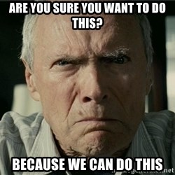 Clint Eastwood Gran Torino - are you sure you want to do this? because we can do this