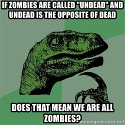 "Philosoraptor - If zombies are called ""Undead"" and undead is the opposite of dead Does that mean we are all zombies?"