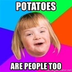 I can count to potato - Potatoes are people too