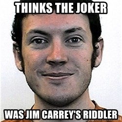 James Holmes Meme - thinks the joker was Jim Carrey's Riddler
