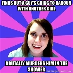over attached girlfriend - finds out a guy's going to cancun with another girl brutally murders him in the shower