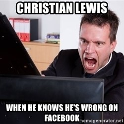 Angry Computer User - CHRISTIAN LEWIS WHEN HE KNOWS HE'S WRONG ON FACEBOOK