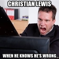 Angry Computer User - CHRISTIAN LEWIS WHEN HE KNOWS HE'S WRONG